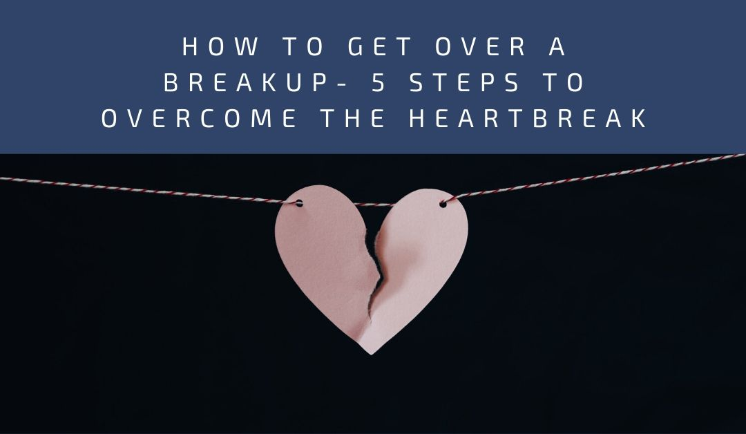 How to get over a Breakup- 5 Steps to Overcome the Heartbreak